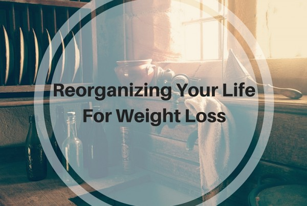 Reorganizing Your Life For Weight Loss